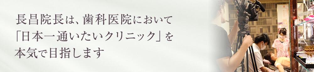 長昌院長は、歯科医院において 「日本一通いたいクリニック」を本気で目指します